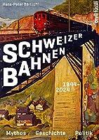 Schweizer Bahnen 1844- 2024: Mythos, Geschichte, Politik