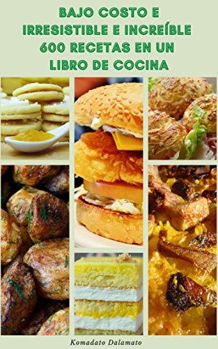 Bajo Costo E Irresistible E Increíble 600 Recetas En Un Libro De Cocina : Recetas Para Aperitivos, Mariscos, Verduras, Sopas Y Guisos, Veganos, Vegetarianos, Ensaladas, Postres Y Más