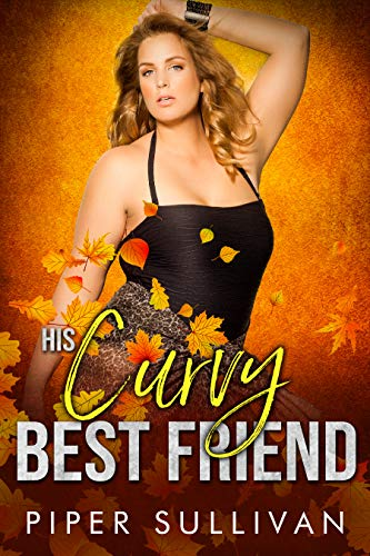 His Curvy Best Friend: A Friends to Lovers Romance (Curvy Girl Dating