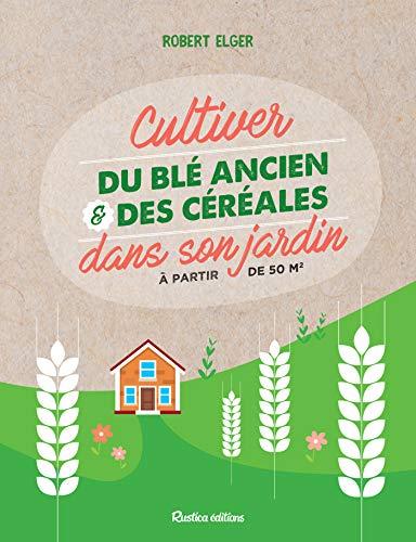 Cultiver du blé ancien et des céréales dans son jardin: À partir de 50 m2 (Jardin (hors collection)) (French Edition)