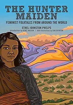 The Hunter Maiden: Feminist Folktales from Around the World by [Ethel Johnston Phelps, Suki Boynton, Renée Watson]