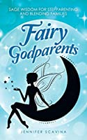 Fairy Godparents: Sage Wisdom for Stepparenting and Blending Families