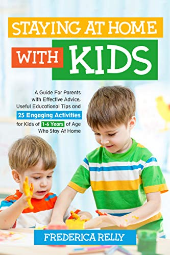 STAYING AT HOME WITH KIDS: A Guide for Parents with Effective Advice, Useful Educational Tips, and 25 Engaging Activities for Kids of 1-6 Years of Age Who Stay at Home (English Edition)
