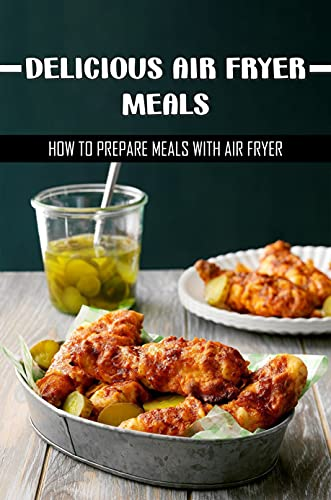 Delicious Air Fryer Meals: How To Prepare Meals With Air Fryer: Low Carb Air Fryer Recipes (English Edition)