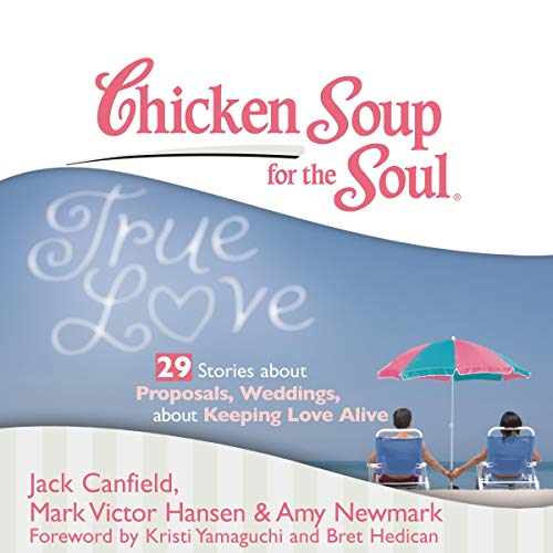 Chicken Soup for the Soul: True Love - 29 Stories about Proposals, Weddings, and Keeping Love Alive cover art