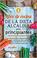 Libro de cocina de la dieta alcalina para principiantes: La Guía Nutricional con Recetas Fáciles de la Dieta Alcalina para Desintoxicar el Hígado naturalmente, Revertir la Diabetes y la Presión Arterial Alta.