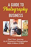 A Guide To Photography Business: Start Your Journey As A Freelance Photographer With A Nikon D7000: How To Get Clients As A Freelance Photographer (English Edition)