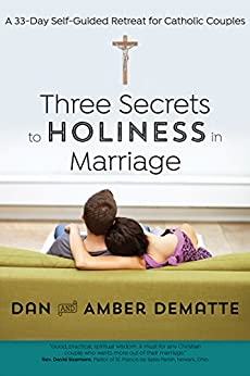 Three Secrets to Holiness in Marriage: A 33-Day Self-Guided Retreat for Catholic Couples by [Dan DeMatte, Amber DeMatte]