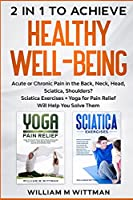 Achieve Healthy Well-Being: Acute or Chronic Pain in the Back, Neck, Head, Sciatica, Shoulders? Sciatica Exercises + Yoga for Pain Relief Will Help You Solve Them