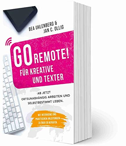 GO REMOTE! für Kreative und Texter – Ab jetzt ortsunabhängig arbeiten und selbstbestimmt leben.: Mit Interviews und praktischen Anleitungen zu über 30 Berufen.