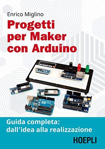 Progetti per maker con Arduino. Guida completa: dall'idea alla realizzazione