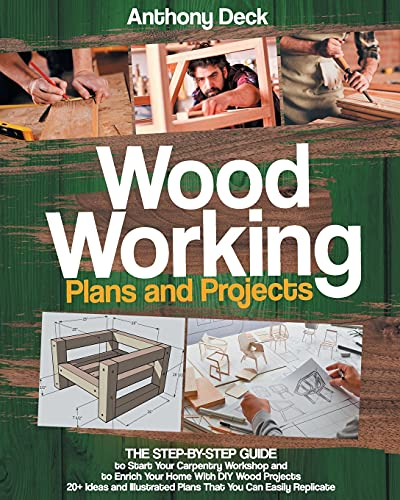 Woodworking Plans and Projects: The Step-by-Step Guide to Start Your Carpentry Workshop and to Enrich Your Home With DIY Wood Projects, 20+ Ideas and Illustrated Plans That You Can Easily Replicate