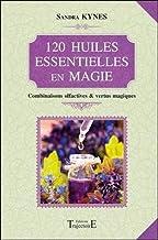 120 huiles essentielles en magie - Combinaisons olfactives & vertus magiques (French Edition)