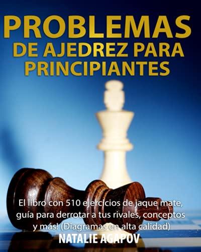Problemas de Ajedrez para Principiantes: El libro con 510 ejercicios de jaque mate, guía para derrotar a tus rivales, conceptos y más! (Diagramas en alta calidad)