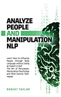 Analyze People and Manipulation NLP: Learn How to Influence People through Body Language without being an Expert in NLP. The Art of Persuasion, Manipulation Psychology and Mind Control Techniques.