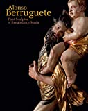 Alonso Berruguete: First Sculptor of Renaissance Spain