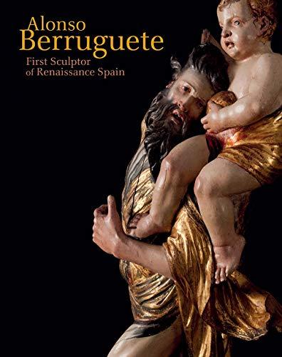 Dickerson, C: Alonso Berruguete: First Sculptor of Renaissance Spain