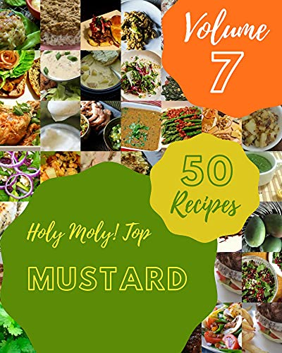 Holy Moly! Top 50 Mustard Recipes Volume 7: Discover Mustard Cookbook NOW! (English Edition)