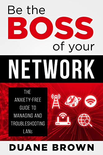 Be the Boss of Your Network: The Anxiety-Free Guide to Managing and Troubleshooting LANs (English Edition)