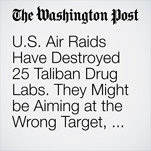 U.S. Air Raids Have Destroyed 25 Taliban Drug Labs. They Might be Aiming at the Wrong Target, Afghans say. copertina