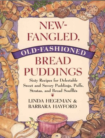New-Fangled, Old-Fashioned Bread Puddings: Sixty Recipes for Delectable Sweet and Savory Puddings, Puffs, Stratas, and Bread Souffles