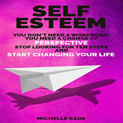 Self Esteem: You Don't Need a Workbook, You Need a Change of Perspective. Stop Looking for Ten Steps and Start Changing Your Life  audiobook cover art