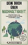 Dein Buch über Nachhaltigkeit: Plastikfrei leben und nachhaltig handeln im Alltag, um die Welt zu retten