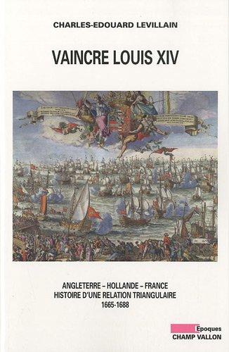 Vaincre Louis XIV : Angleterre - Hollande - France, histoire d'une relation triangulaire 1665-1688