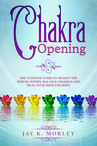 CHAKRA OPENING: The Ultimate Guide to Awaken the Power Within, Balance Chakras and Heal Your Mind and Body (English Edition)