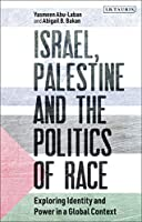 Israel, Palestine and the Politics of Race: Exploring Identity and Power in a Global Context (Library of Modern Middle East Studies)