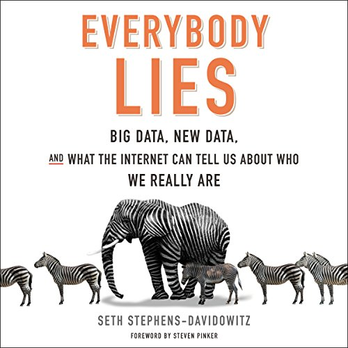 Everybody Lies     Big Data, New Data, and What the Internet Can Tell Us About Who We Really Are              Written by:                                                                                                                                 Seth Stephens-Davidowitz,                                                                                        Steven Pinker - foreword                               Narrated by:                                                                                                                                 Tim Andres Pabon                      Length: 7 hrs and 39 mins     93 ratings     Overall 4.4