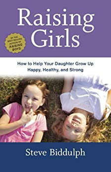 Raising Girls: How to Help Your Daughter Grow Up Happy, Healthy, and Strong by [Steve Biddulph]
