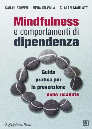 Mindfulness e comportamenti di dipendenza. Guida pratica per la prevenzione delle ricadute