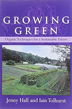 Growing Green: Organic Techniques for a Sustainable Future by Jenny Hall Iain Tolhurst(2010-01-01)