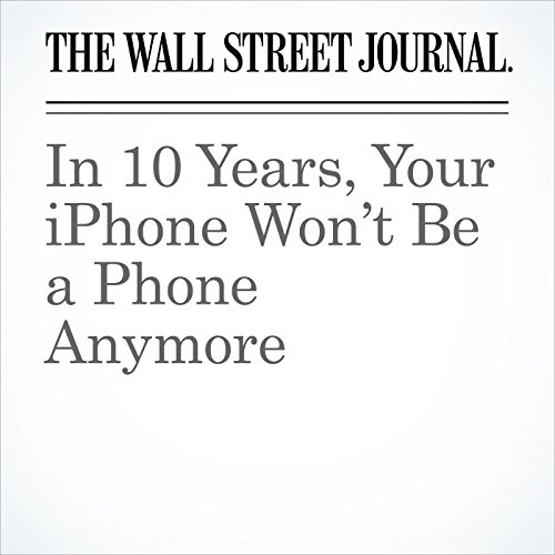 In 10 Years, Your iPhone Won't Be a Phone Anymore copertina