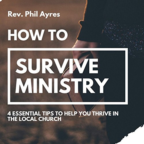 How to Survive Ministry: 4 Essential Tips to Help You Thrive in the Local Church Audiobook By Phil Ayres cover art
