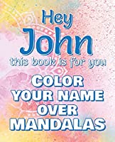 Hey JOHN, this book is for you - Color Your Name over Mandalas: John: The BEST Name Ever - Coloring book for adults or children named JOHN