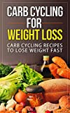Carb Cycling for Weight Loss: Carb Cycling Recipes to lose Weight Fast