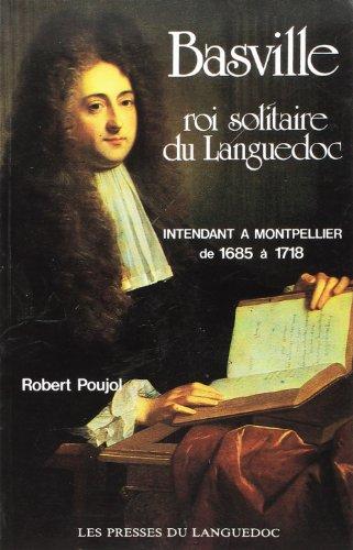 Basville: Roi solitaire du Languedoc : intendant à Montpellier de 1685 à 1718