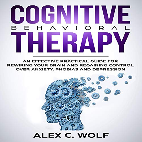 Cognitive Behavioral Therapy: An Effective Practical Guide for Rewiring Your Brain and Regaining Control over Anxiety, Phobias, and Depression audiobook cover art