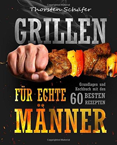 Grillen für echte Männer: Grundlagen und Kochbuch mit den 60 besten Rezepten für jeden Anlass (Fleisch, Fisch, Salate, vegetarische Gerichte, Marinaden, Saucen & Dips)
