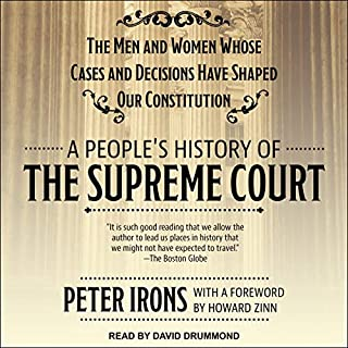 A People's History of the Supreme Court     The Men and Women Whose Cases and Decisions Have Shaped Our Constitution              By:                                                                                                                                 Peter Irons,                                                                                        Howard Zinn - foreword                               Narrated by:                                                                                                                                 David Drummond                      Length: 28 hrs and 32 mins     5 ratings     Overall 3.4