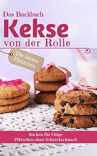 Das Backbuch KEKSE VON DER ROLLE: Die besten Plätzchen backen für Eilige -...