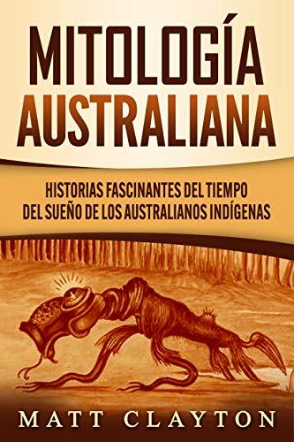 Mitología australiana: Historias Fascinantes del tiempo del sueño de los australianos indígenas (Spanish Edition)