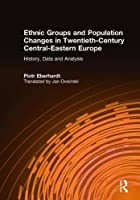 Ethnic Groups and Population Changes in Twentieth Century Eastern Europe: History, Data and Analysis: History, Data and Analysis
