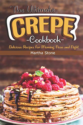 The Ultimate Crepes Cookbook: Delicious Recipes for Morning, Noon and Night