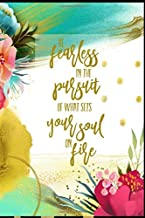 Be Fearless In The Pursuit Of What Sets Your Soul On Fire: Floral Lined Journal Writing Notebook, Positive Life Quote to Live By, Blank Notebook Gift for Women, 6