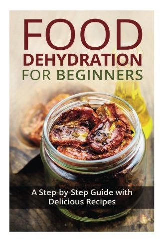Buy Discount Food Dehydration for Beginners: A Step-by-Step Guide with Delicious Recipes