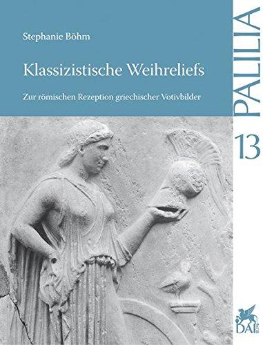 Klassizistische Weihreliefs: Zur römischen Rezeption griechischer Votivbilder (Palilia, Band 13)