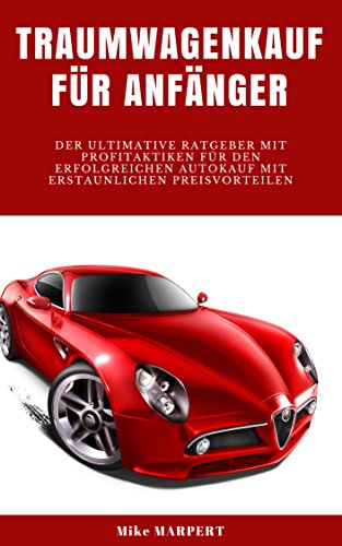Traumwagenkauf für Anfänger: Der ultimative Ratgeber mit Profitaktiken für den erfolgreichen Autokauf mit erstaunlichen Preisvorteilen